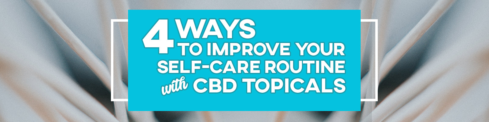 Improve Your Self-Care with CBD Topicals Banner